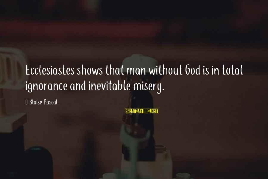 Ecclesiastes Sayings By Blaise Pascal: Ecclesiastes shows that man without God is in total ignorance and inevitable misery.