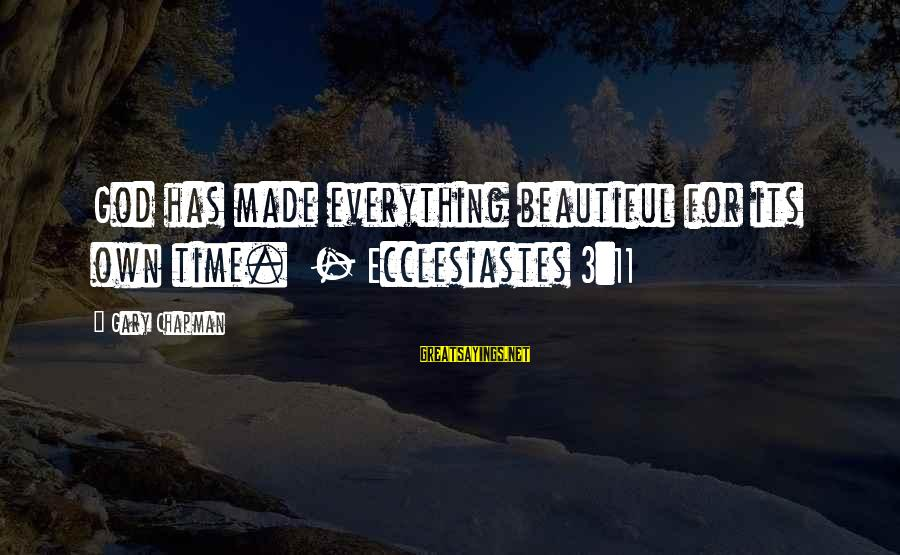 Ecclesiastes Sayings By Gary Chapman: God has made everything beautiful for its own time. - Ecclesiastes 3:11