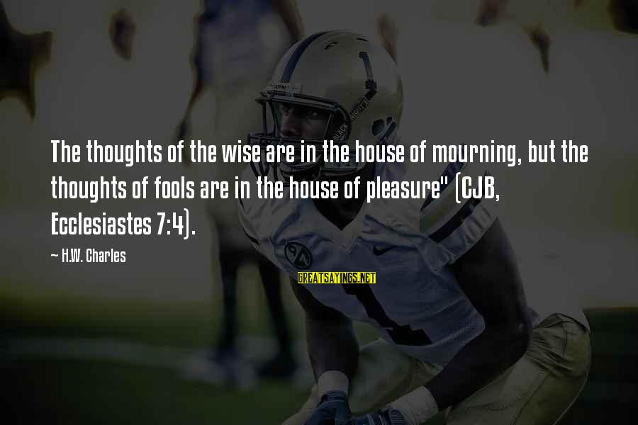 Ecclesiastes Sayings By H.W. Charles: The thoughts of the wise are in the house of mourning, but the thoughts of