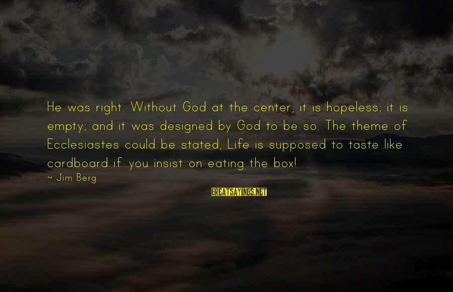 Ecclesiastes Sayings By Jim Berg: He was right. Without God at the center, it is hopeless; it is empty; and