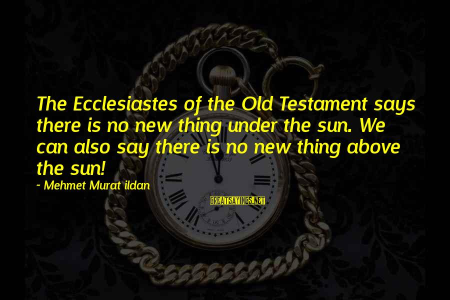 Ecclesiastes Sayings By Mehmet Murat Ildan: The Ecclesiastes of the Old Testament says there is no new thing under the sun.