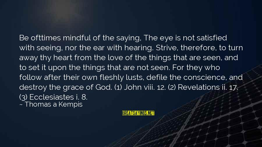 Ecclesiastes Sayings By Thomas A Kempis: Be ofttimes mindful of the saying, The eye is not satisfied with seeing, nor the