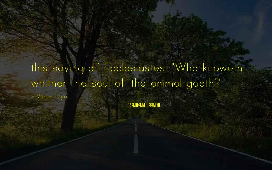 "Ecclesiastes Sayings By Victor Hugo: this saying of Ecclesiastes: ""Who knoweth whither the soul of the animal goeth?"