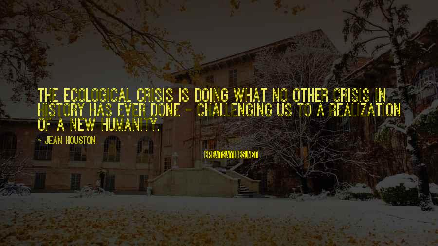 Ecological Crisis Sayings By Jean Houston: The ecological crisis is doing what no other crisis in history has ever done -
