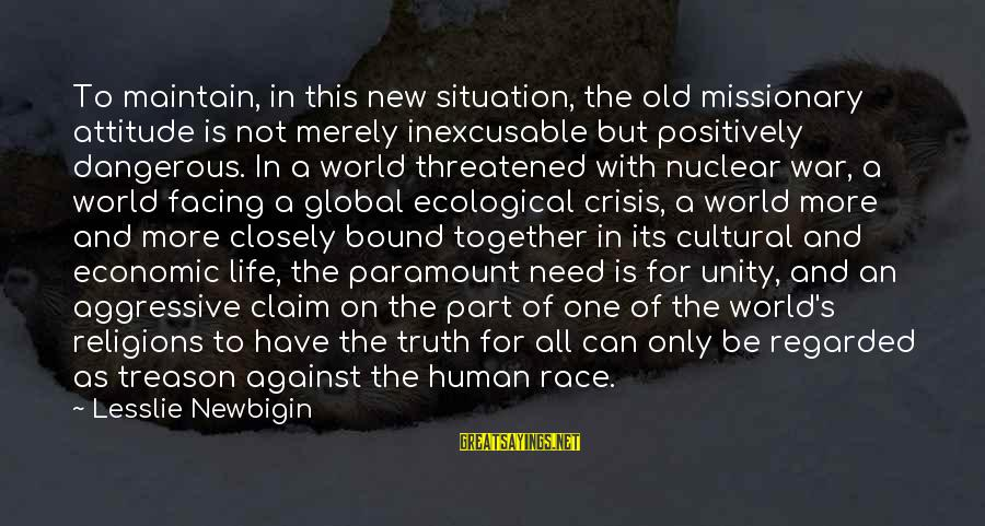 Ecological Crisis Sayings By Lesslie Newbigin: To maintain, in this new situation, the old missionary attitude is not merely inexcusable but
