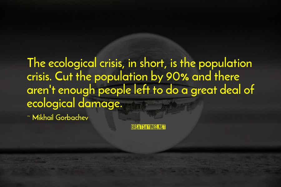 Ecological Crisis Sayings By Mikhail Gorbachev: The ecological crisis, in short, is the population crisis. Cut the population by 90% and