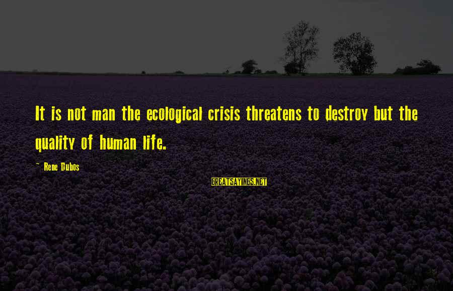 Ecological Crisis Sayings By Rene Dubos: It is not man the ecological crisis threatens to destroy but the quality of human