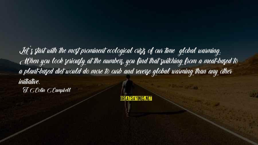Ecological Crisis Sayings By T. Colin Campbell: Let's start with the most prominent ecological crisis of our time: global warming. When you