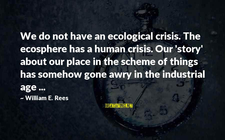 Ecological Crisis Sayings By William E. Rees: We do not have an ecological crisis. The ecosphere has a human crisis. Our 'story'