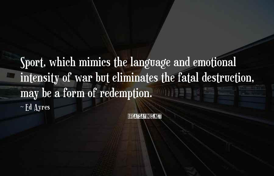 Ed Ayres Sayings: Sport, which mimics the language and emotional intensity of war but eliminates the fatal destruction,
