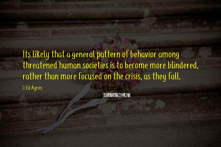 Ed Ayres Sayings: Its likely that a general pattern of behavior among threatened human societies is to become
