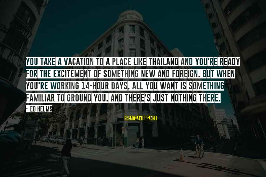 Ed Helms Vacation Sayings By Ed Helms: You take a vacation to a place like Thailand and you're ready for the excitement