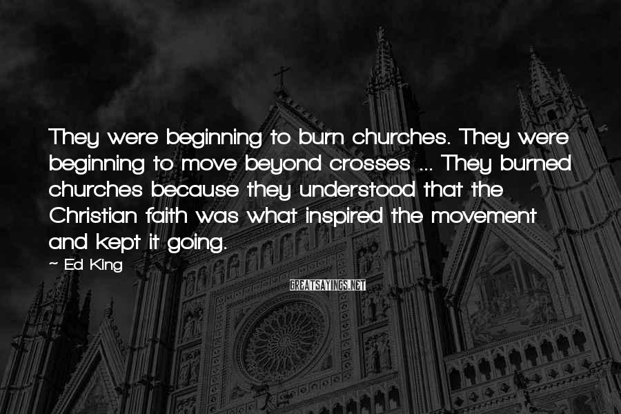 Ed King Sayings: They were beginning to burn churches. They were beginning to move beyond crosses ... They