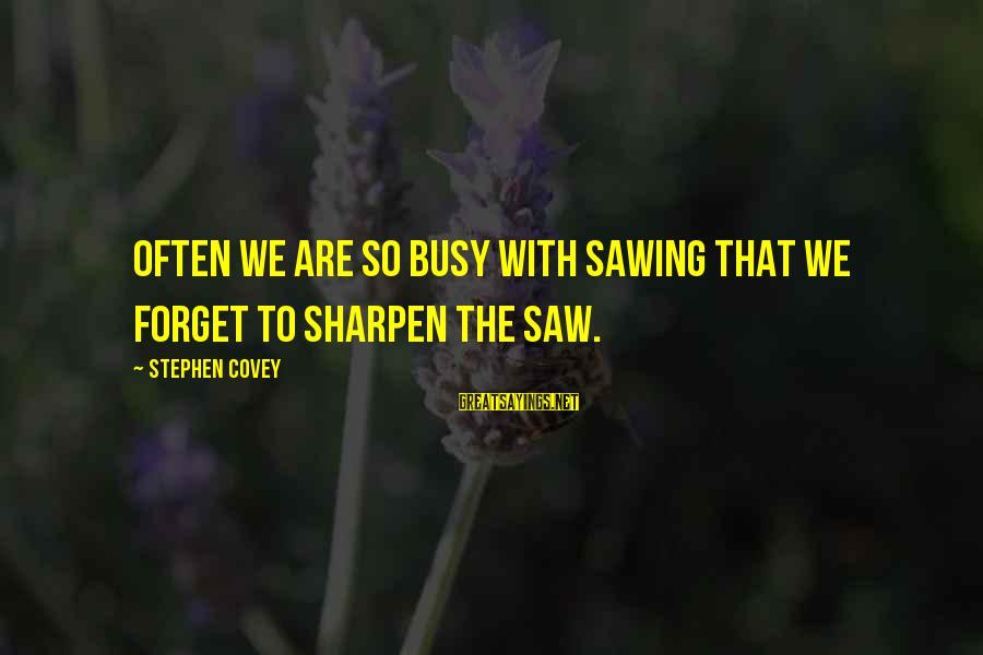 Ed Paschke Sayings By Stephen Covey: Often we are so busy with sawing that we forget to sharpen the saw.