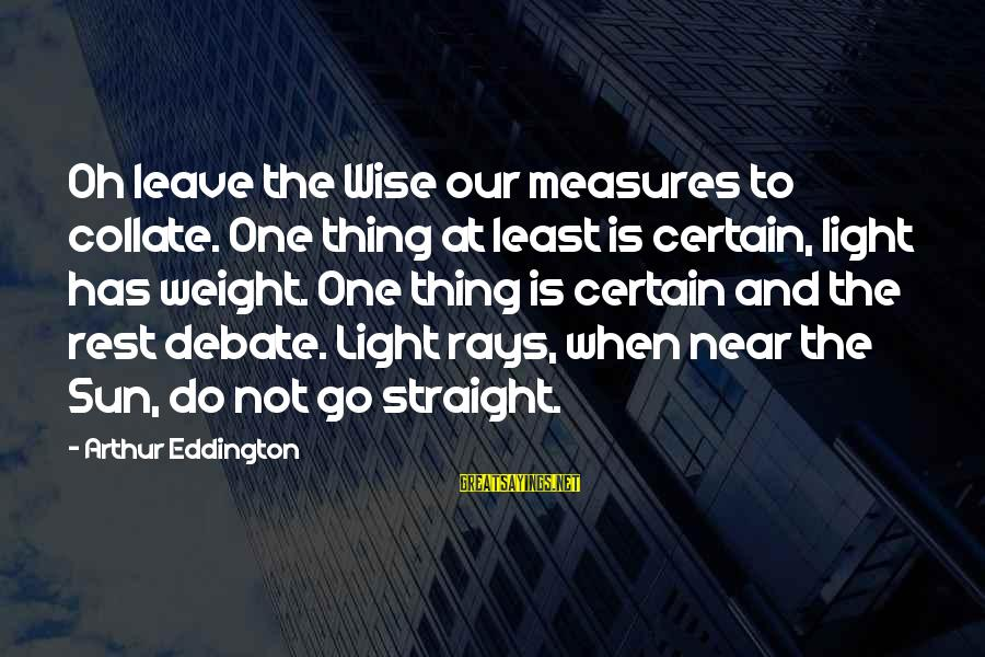 Ed Pulaski Sayings By Arthur Eddington: Oh leave the Wise our measures to collate. One thing at least is certain, light