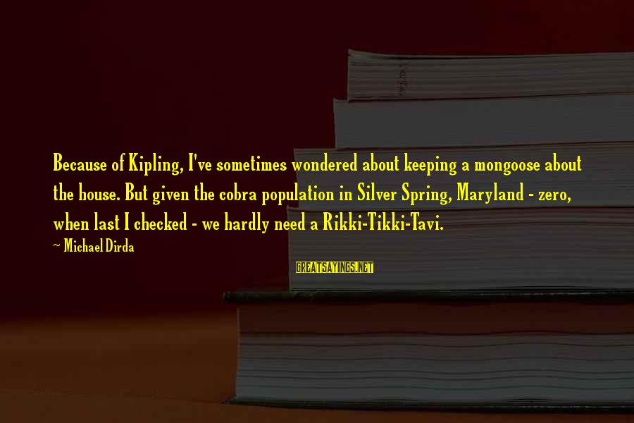 Ed Pulaski Sayings By Michael Dirda: Because of Kipling, I've sometimes wondered about keeping a mongoose about the house. But given