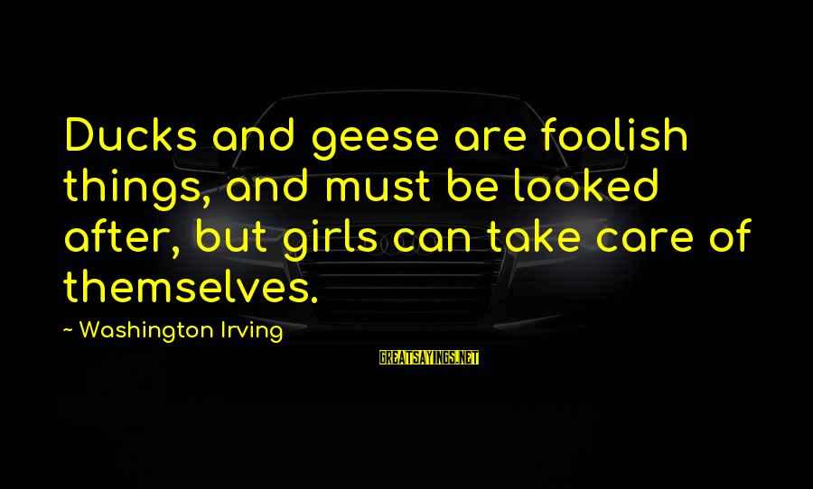 Ed Pulaski Sayings By Washington Irving: Ducks and geese are foolish things, and must be looked after, but girls can take