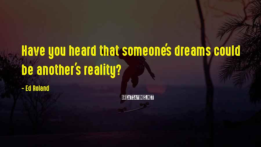 Ed Roland Sayings: Have you heard that someone's dreams could be another's reality?