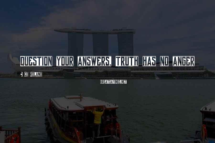 Ed Roland Sayings: Question your answers, Truth has no anger