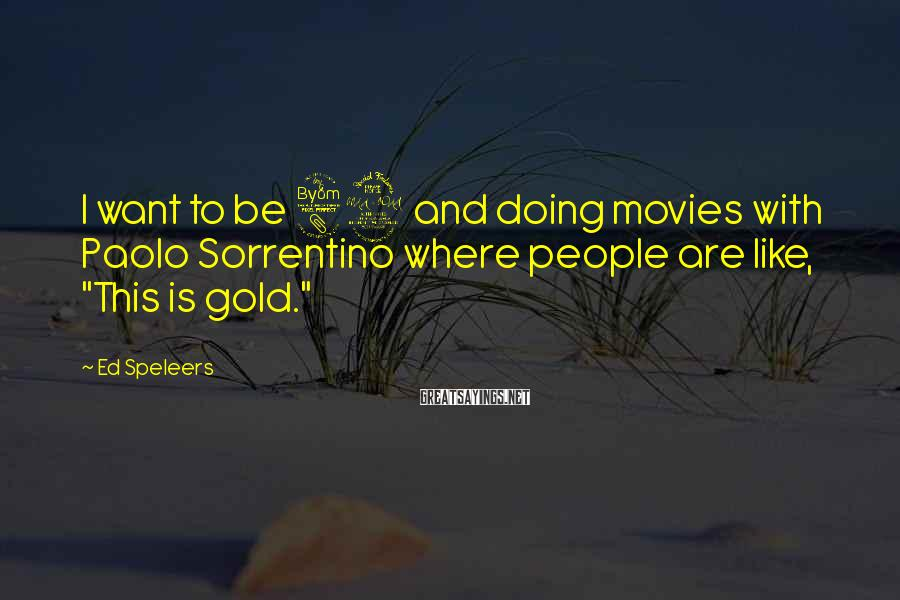 Ed Speleers Sayings: I want to be 82 and doing movies with Paolo Sorrentino where people are like,
