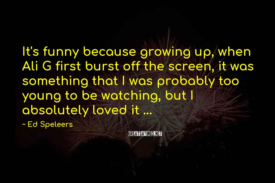 Ed Speleers Sayings: It's funny because growing up, when Ali G first burst off the screen, it was