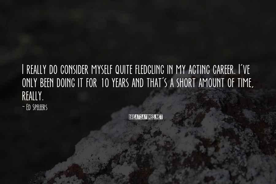 Ed Speleers Sayings: I really do consider myself quite fledgling in my acting career. I've only been doing