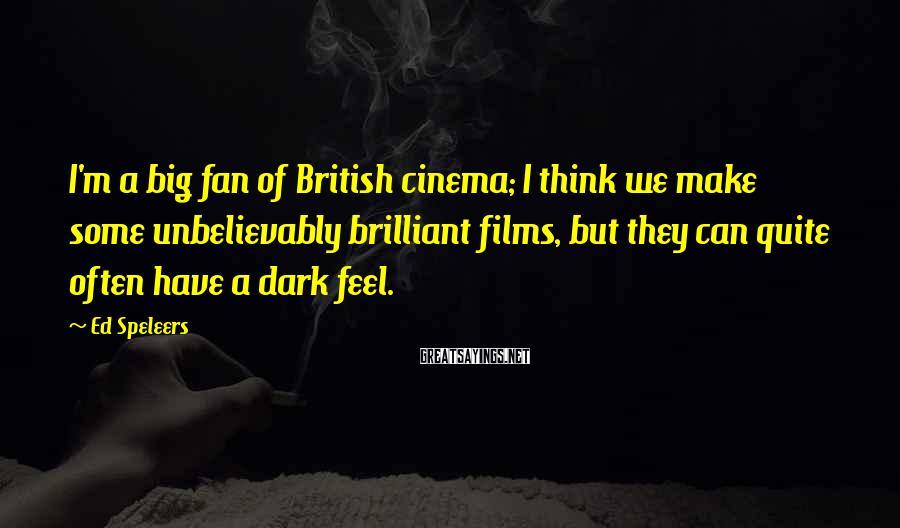Ed Speleers Sayings: I'm a big fan of British cinema; I think we make some unbelievably brilliant films,