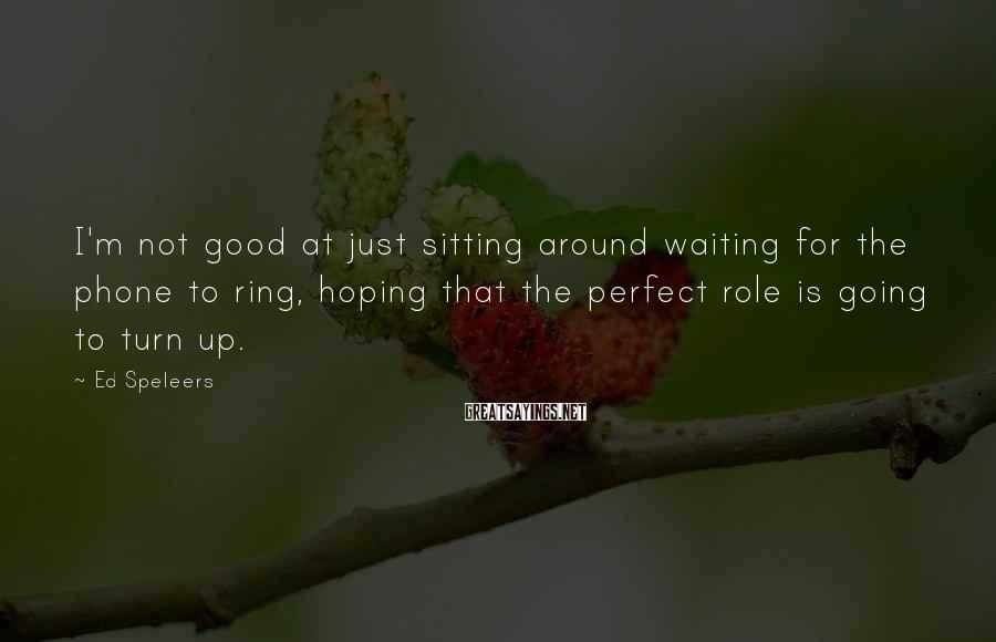 Ed Speleers Sayings: I'm not good at just sitting around waiting for the phone to ring, hoping that
