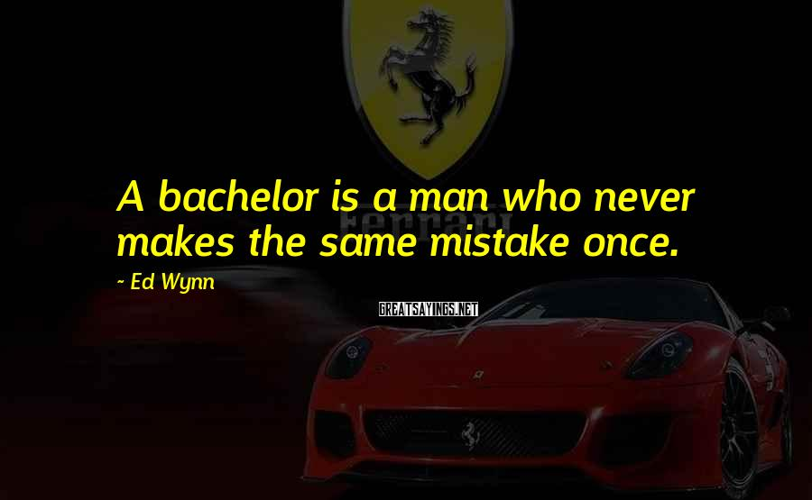 Ed Wynn Sayings: A bachelor is a man who never makes the same mistake once.