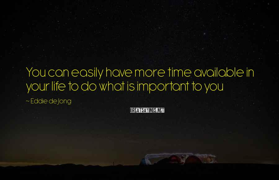 Eddie De Jong Sayings: You can easily have more time available in your life to do what is important