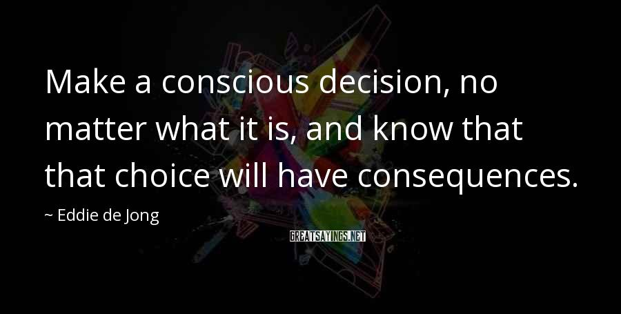 Eddie De Jong Sayings: Make a conscious decision, no matter what it is, and know that that choice will