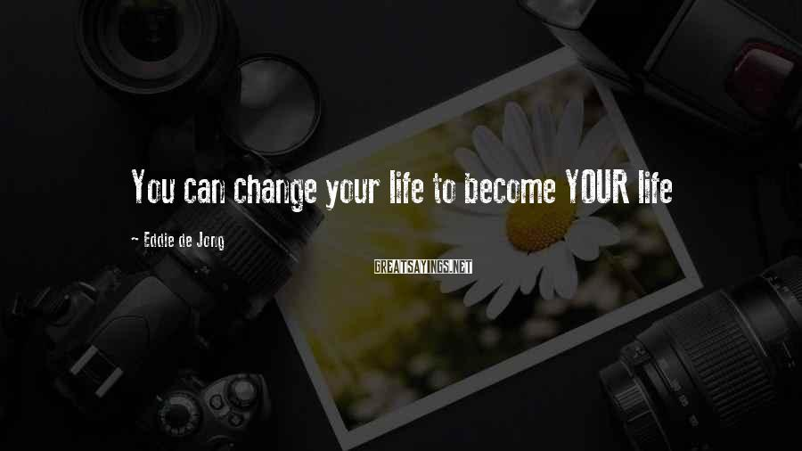 Eddie De Jong Sayings: You can change your life to become YOUR life