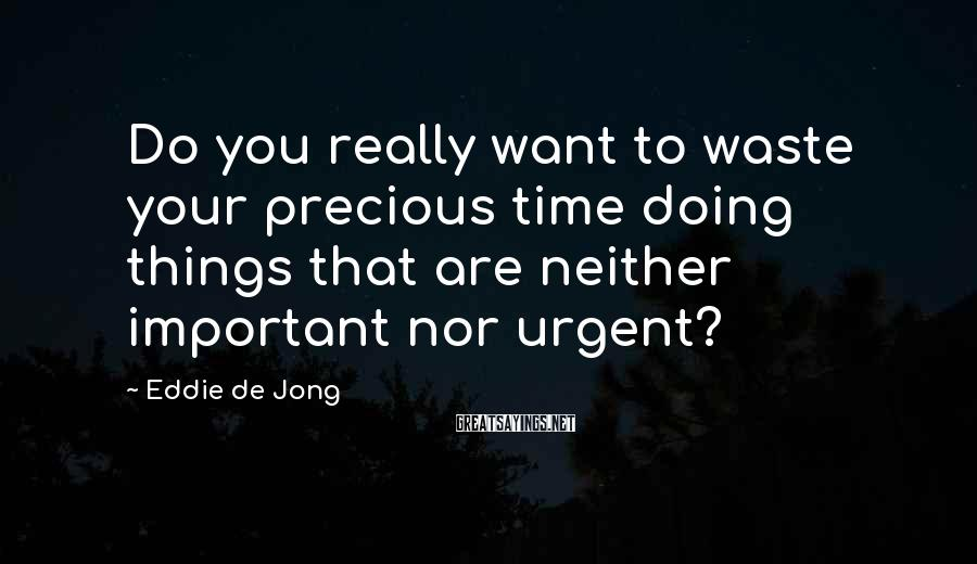 Eddie De Jong Sayings: Do you really want to waste your precious time doing things that are neither important