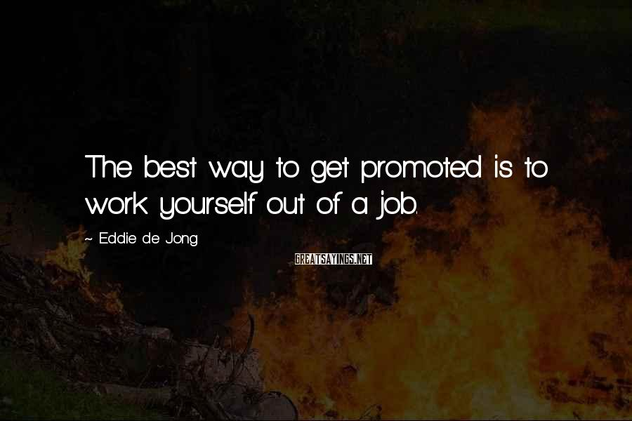 Eddie De Jong Sayings: The best way to get promoted is to work yourself out of a job.