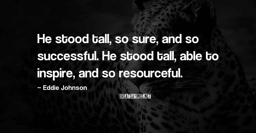 Eddie Johnson Sayings: He stood tall, so sure, and so successful. He stood tall, able to inspire, and