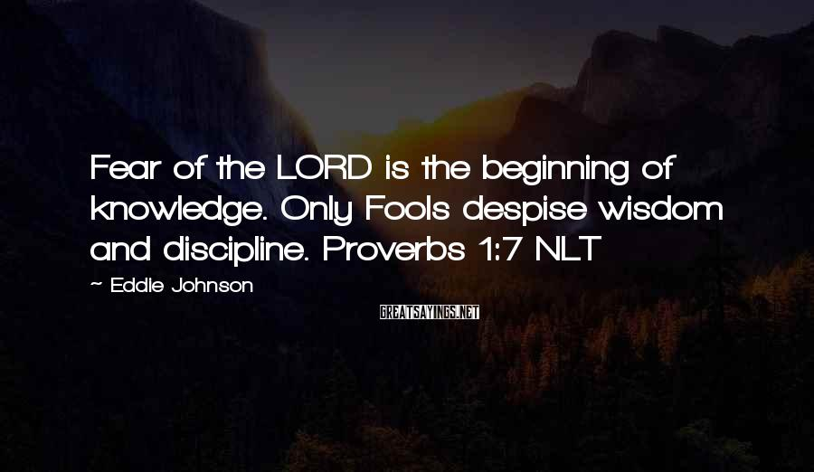 Eddie Johnson Sayings: Fear of the LORD is the beginning of knowledge. Only Fools despise wisdom and discipline.