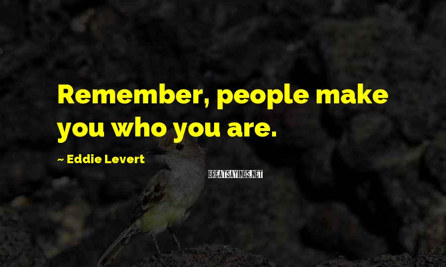 Eddie Levert Sayings: Remember, people make you who you are.