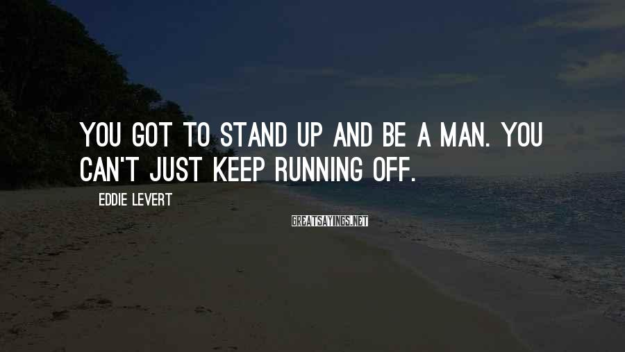 Eddie Levert Sayings: You got to stand up and be a man. You can't just keep running off.