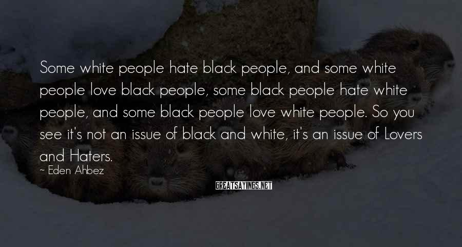 Eden Ahbez Sayings: Some white people hate black people, and some white people love black people, some black