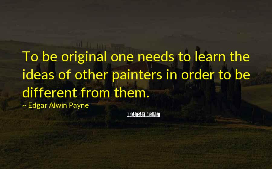 Edgar Alwin Payne Sayings: To be original one needs to learn the ideas of other painters in order to