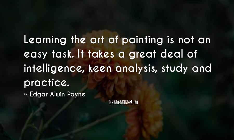 Edgar Alwin Payne Sayings: Learning the art of painting is not an easy task. It takes a great deal
