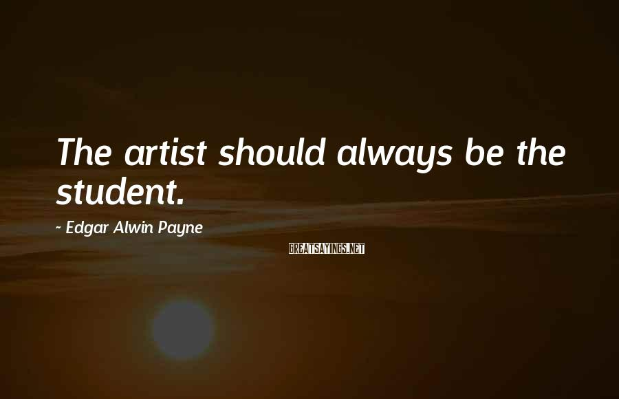 Edgar Alwin Payne Sayings: The artist should always be the student.