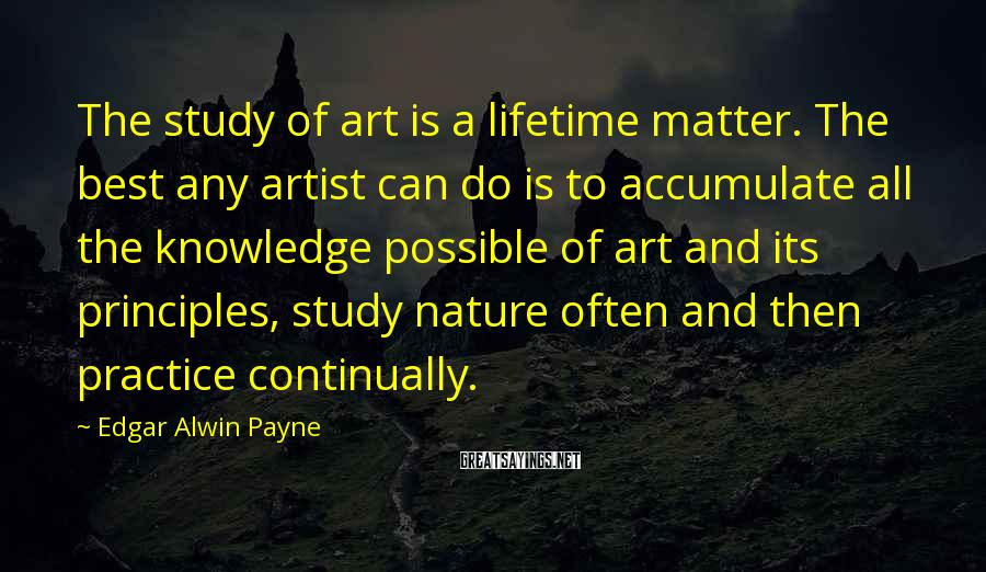 Edgar Alwin Payne Sayings: The study of art is a lifetime matter. The best any artist can do is