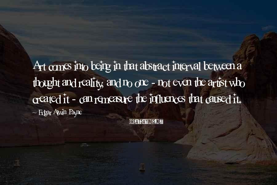 Edgar Alwin Payne Sayings: Art comes into being in that abstract interval between a thought and reality, and no