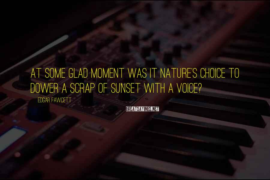 Edgar Fawcett Sayings: At some glad moment was it nature's choice to dower a scrap of sunset with