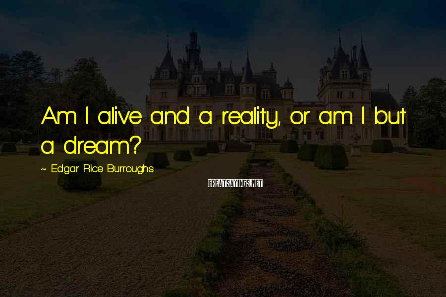 Edgar Rice Burroughs Sayings: Am I alive and a reality, or am I but a dream?