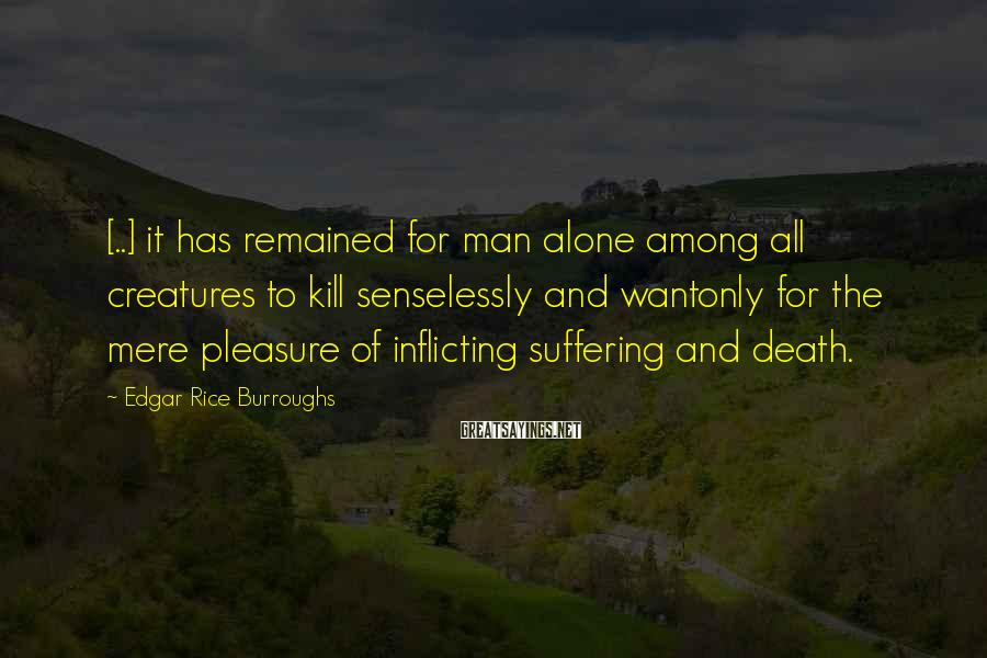 Edgar Rice Burroughs Sayings: [..] it has remained for man alone among all creatures to kill senselessly and wantonly