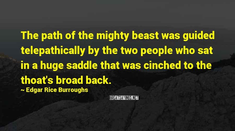Edgar Rice Burroughs Sayings: The path of the mighty beast was guided telepathically by the two people who sat