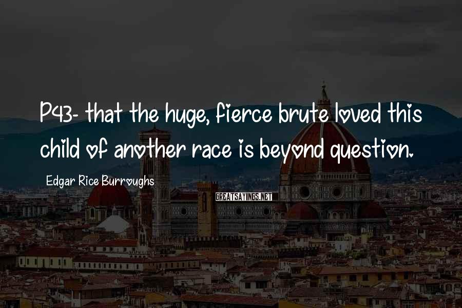 Edgar Rice Burroughs Sayings: P43- that the huge, fierce brute loved this child of another race is beyond question.