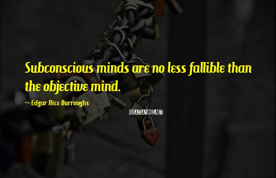 Edgar Rice Burroughs Sayings: Subconscious minds are no less fallible than the objective mind.